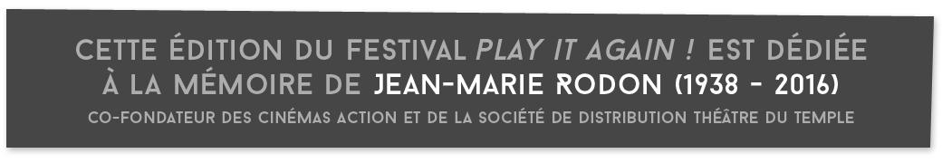 Cette édition du Festival Play it again! est dédiée à la mémoire de Jean-Marie, Rodon, Co-fondateur des Cinémas Action et de la société de distribution Théâtre du Temple